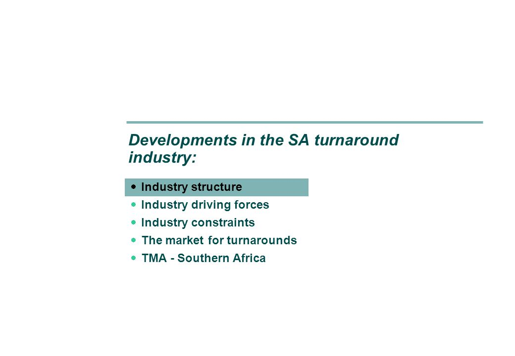 Turnaround Management Association – Southern Africa: Developments in the SA turnaround industry 14 New business rescue legislation is expected to become the most important future driving force of the industry INDUSTRY DRIVING FORCES Legal driving forces: New business rescue legislation  Government places a high premium on job preservation and saving businesses  Hence new draft business rescue legislation to replace judicial management  Will allow for turnaround to take place within a legislative framework for the first time  However, timing is unknown and the approach is fragmented: –Draft Insolvency and Business Recovery Bill – approved by cabinet in March 2003 –Unified Model – the present Department of Trade and Industry/Professor David Burdette initiative for business rescue legislation as part of company law reform –Business Administration Act – the Department of Justice/Patrick Daly/Banking Council initiative for new business rescue legislation under the Insolvency Act –Now expected to be incorporated in the new Companies Act For more information on how new business rescue legislation may impact on the turnaround management in SA, please see Jan van der Walt's presentation Contrasting informal turnaround with turnaround during formal insolvency .