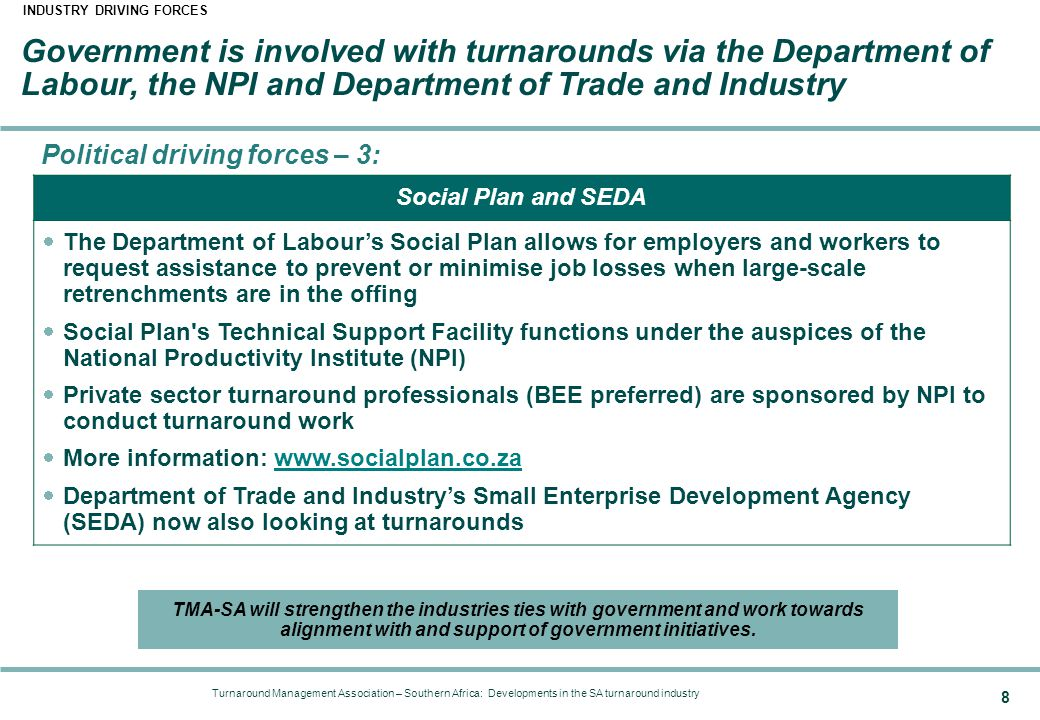 Turnaround Management Association – Southern Africa: Developments in the SA turnaround industry 8 Government is involved with turnarounds via the Depa