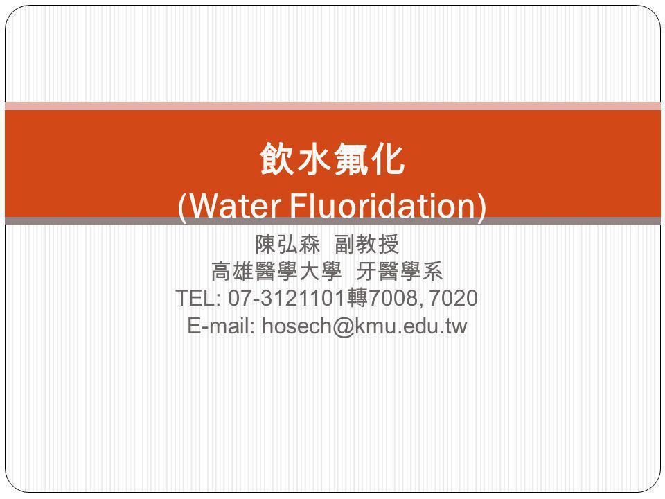 陳弘森 副教授 高雄醫學大學 牙醫學系 TEL: 07-3121101 轉 7008, 7020 E-mail: hosech@kmu.edu.tw 飲水氟化 (Water Fluoridation)