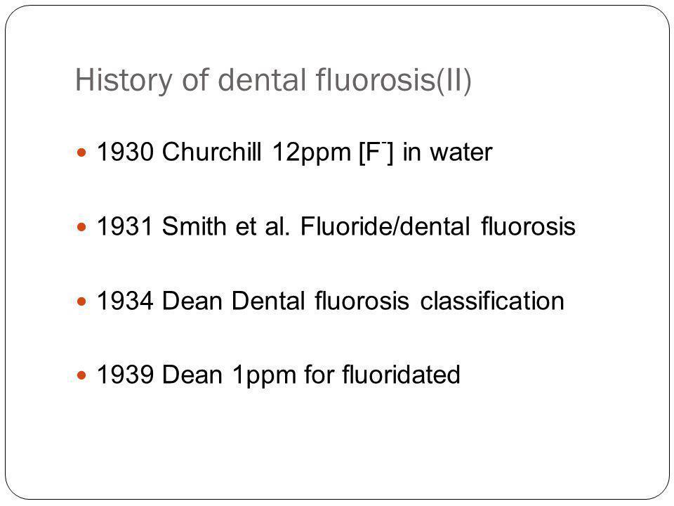 History of dental fluorosis(II) 1930 Churchill 12ppm [F - ] in water 1931 Smith et al.