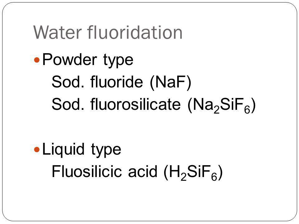 Water fluoridation Powder type Sod. fluoride (NaF) Sod. fluorosilicate (Na 2 SiF 6 ) Liquid type Fluosilicic acid (H 2 SiF 6 )