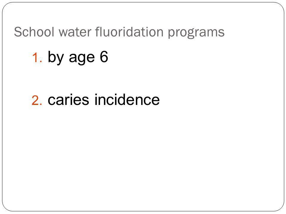 School water fluoridation programs 1. by age 6 2. caries incidence