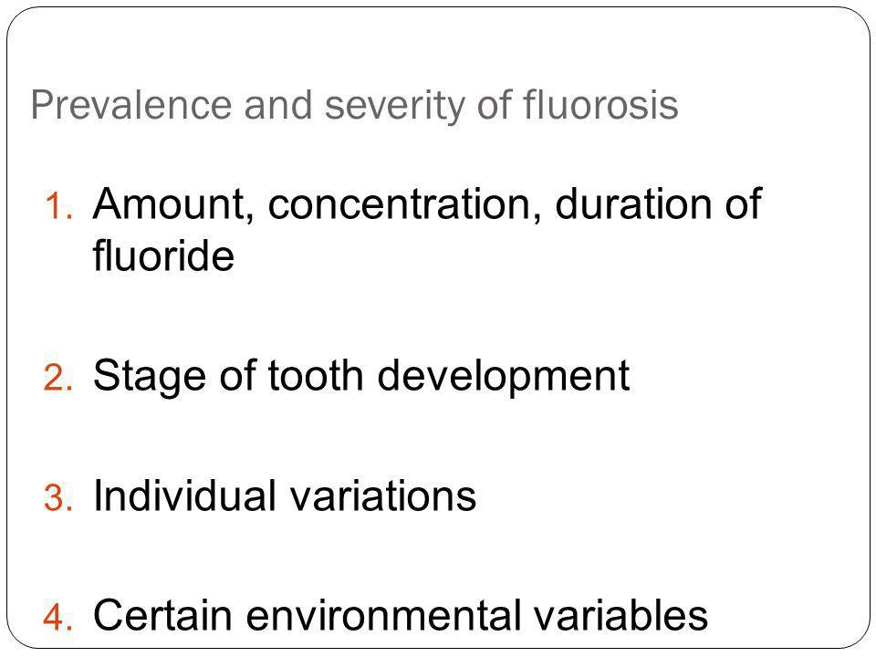 Prevalence and severity of fluorosis 1. Amount, concentration, duration of fluoride 2. Stage of tooth development 3. Individual variations 4. Certain