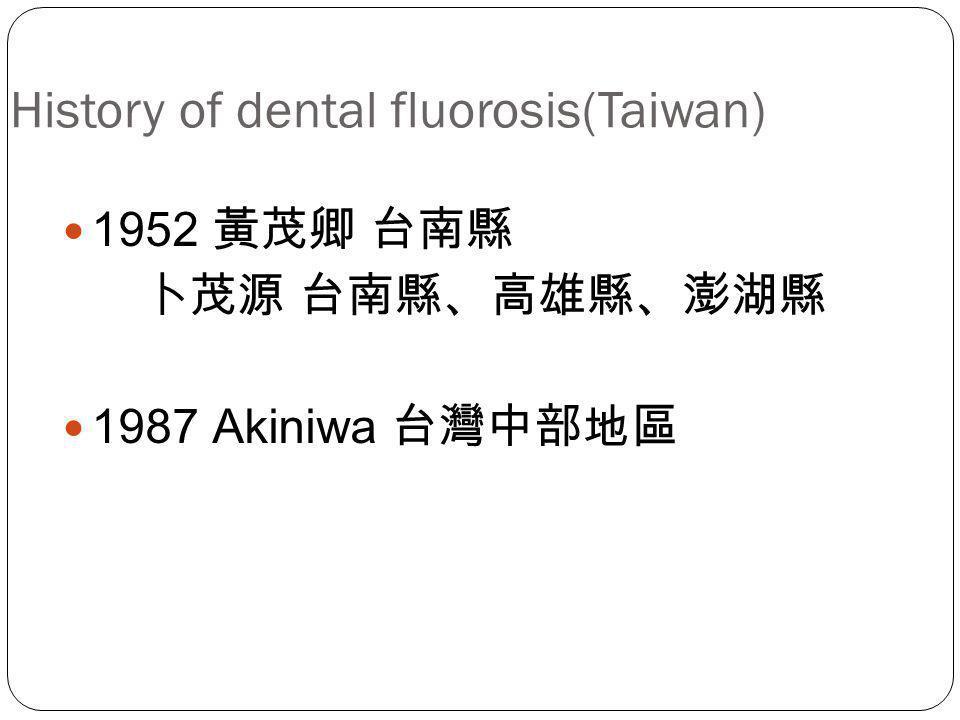 History of dental fluorosis(Taiwan) 1952 黃茂卿 台南縣 卜茂源 台南縣、高雄縣、澎湖縣 1987 Akiniwa 台灣中部地區