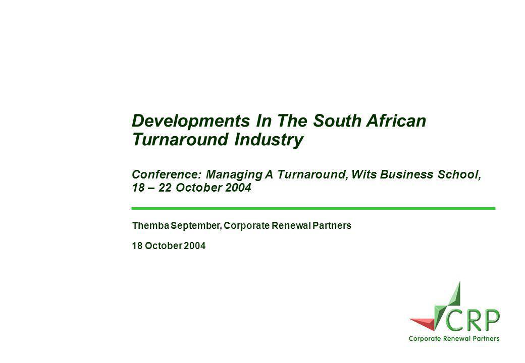 Themba September, Corporate Renewal Partners 18 October 2004 Developments In The South African Turnaround Industry Conference: Managing A Turnaround, Wits Business School, 18 – 22 October 2004