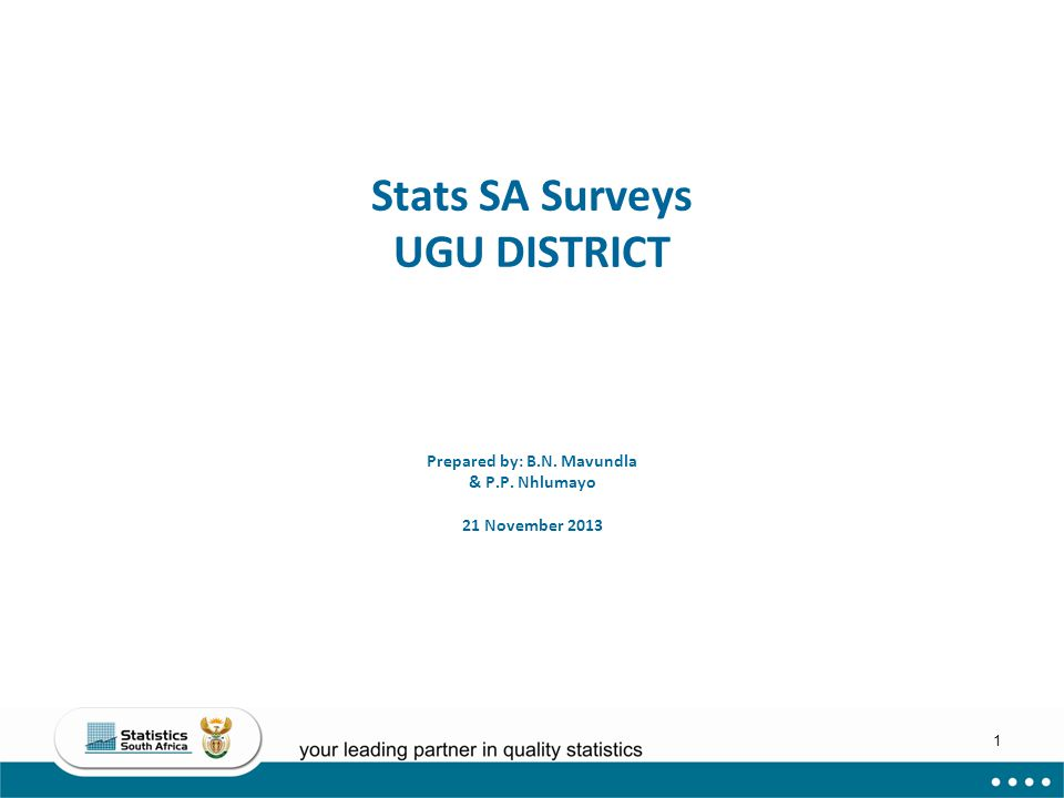 1 Stats SA Surveys UGU DISTRICT Prepared by: B.N. Mavundla & P.P. Nhlumayo 21 November 2013