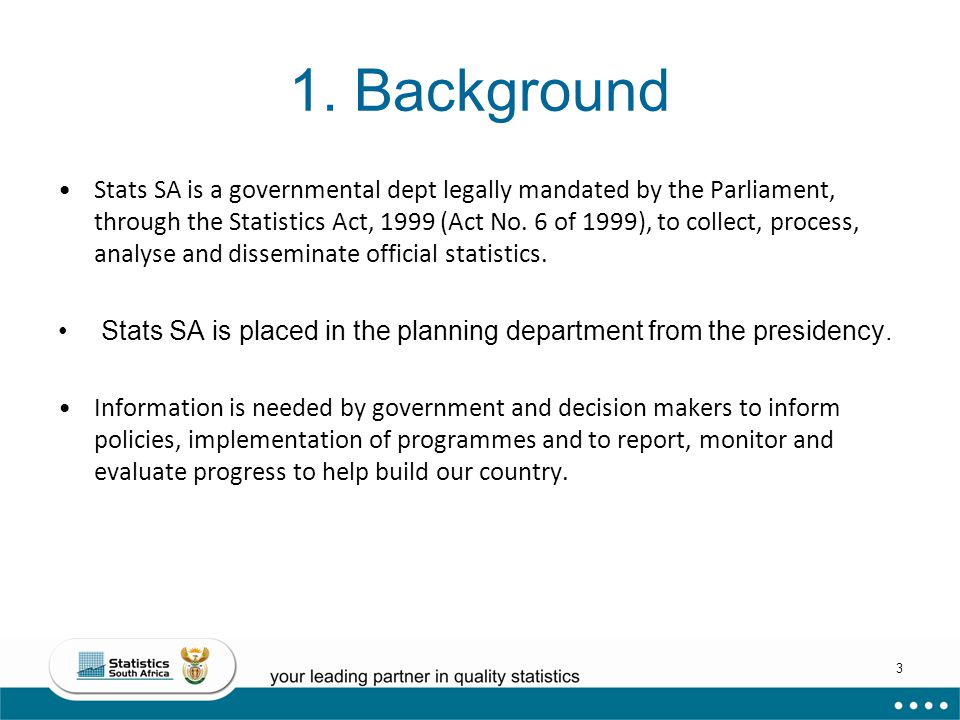 3 1. Background Stats SA is a governmental dept legally mandated by the Parliament, through the Statistics Act, 1999 (Act No. 6 of 1999), to collect,