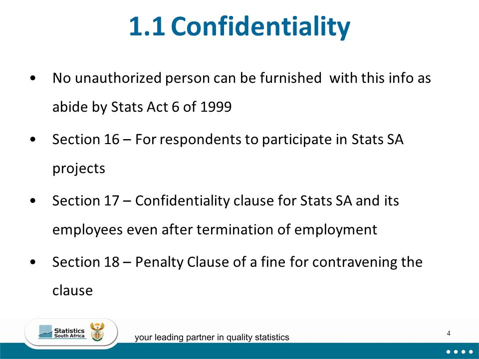 4 1.1 Confidentiality No unauthorized person can be furnished with this info as abide by Stats Act 6 of 1999 Section 16 – For respondents to participa