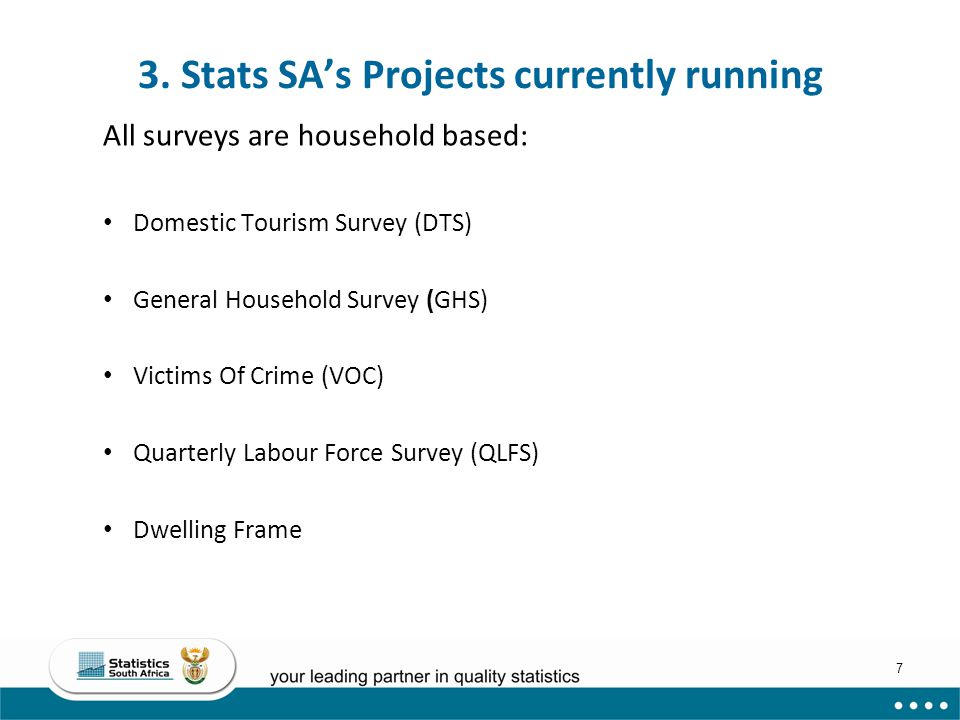 7 3. Stats SA's Projects currently running All surveys are household based: Domestic Tourism Survey (DTS) General Household Survey (GHS) Victims Of Cr