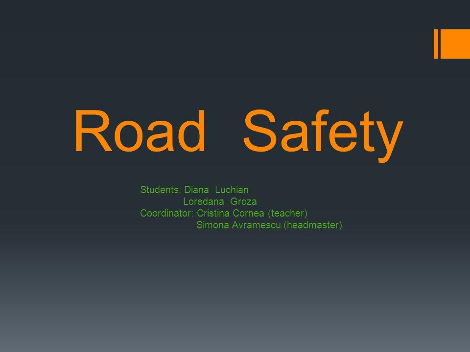 Road Safety Students: Diana Luchian Loredana Groza Coordinator: Cristina Cornea (teacher) Simona Avramescu (headmaster)
