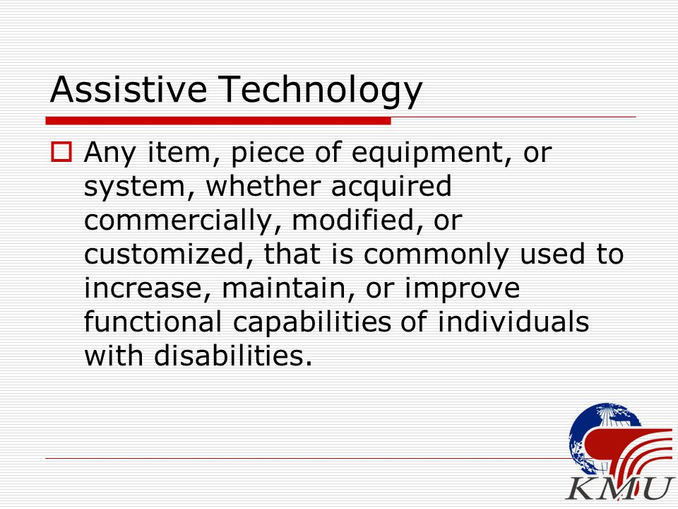 Assistive Technology  Any item, piece of equipment, or system, whether acquired commercially, modified, or customized, that is commonly used to increase, maintain, or improve functional capabilities of individuals with disabilities.