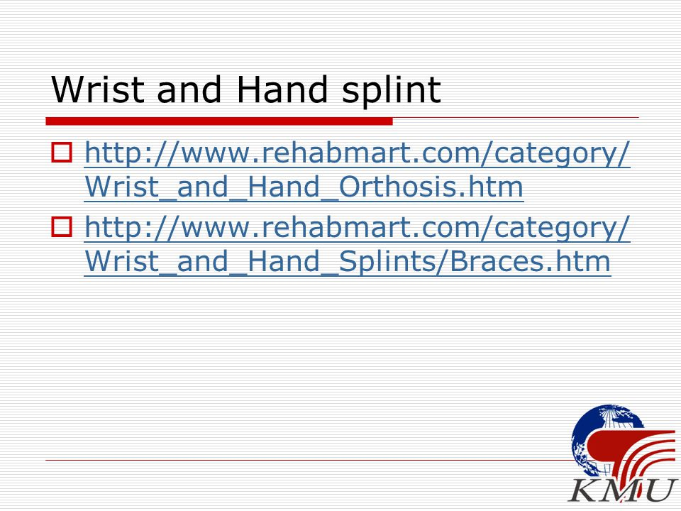 Wrist and Hand splint  http://www.rehabmart.com/category/ Wrist_and_Hand_Orthosis.htm http://www.rehabmart.com/category/ Wrist_and_Hand_Orthosis.htm  http://www.rehabmart.com/category/ Wrist_and_Hand_Splints/Braces.htm http://www.rehabmart.com/category/ Wrist_and_Hand_Splints/Braces.htm
