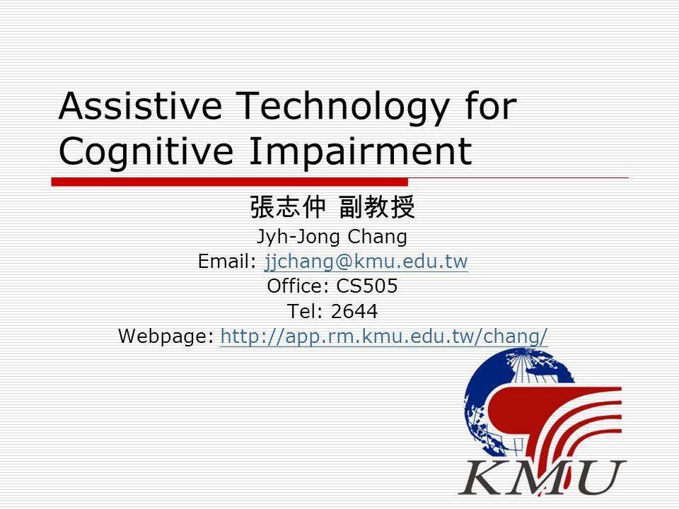 Assistive Technology for Cognitive Impairment 張志仲 副教授 Jyh-Jong Chang Email: jjchang@kmu.edu.twjjchang@kmu.edu.tw Office: CS505 Tel: 2644 Webpage: http://app.rm.kmu.edu.tw/chang/http://app.rm.kmu.edu.tw/chang/