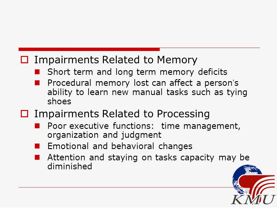  Impairments Related to Memory Short term and long term memory deficits Procedural memory lost can affect a person ' s ability to learn new manual ta