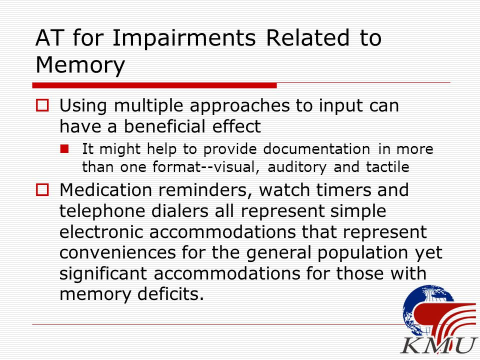 AT for Impairments Related to Memory  Using multiple approaches to input can have a beneficial effect It might help to provide documentation in more