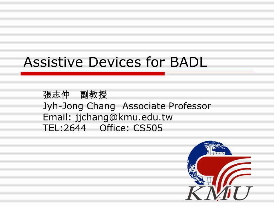 Assistive Devices for BADL 張志仲 副教授 Jyh-Jong Chang Associate Professor Email: jjchang@kmu.edu.tw TEL:2644 Office: CS505