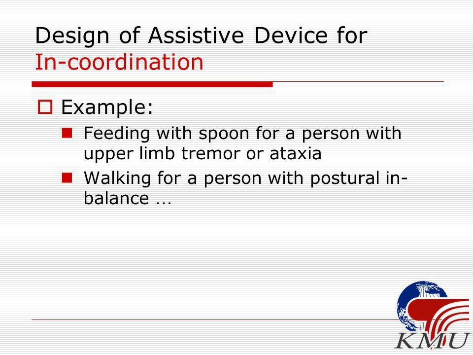 Design of Assistive Device for In-coordination  Example: Feeding with spoon for a person with upper limb tremor or ataxia Walking for a person with postural in- balance …