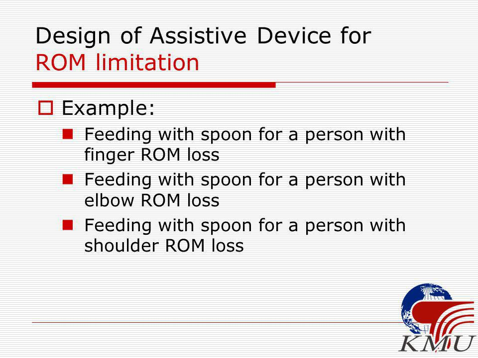 Design of Assistive Device for ROM limitation  Example: Feeding with spoon for a person with finger ROM loss Feeding with spoon for a person with elbow ROM loss Feeding with spoon for a person with shoulder ROM loss