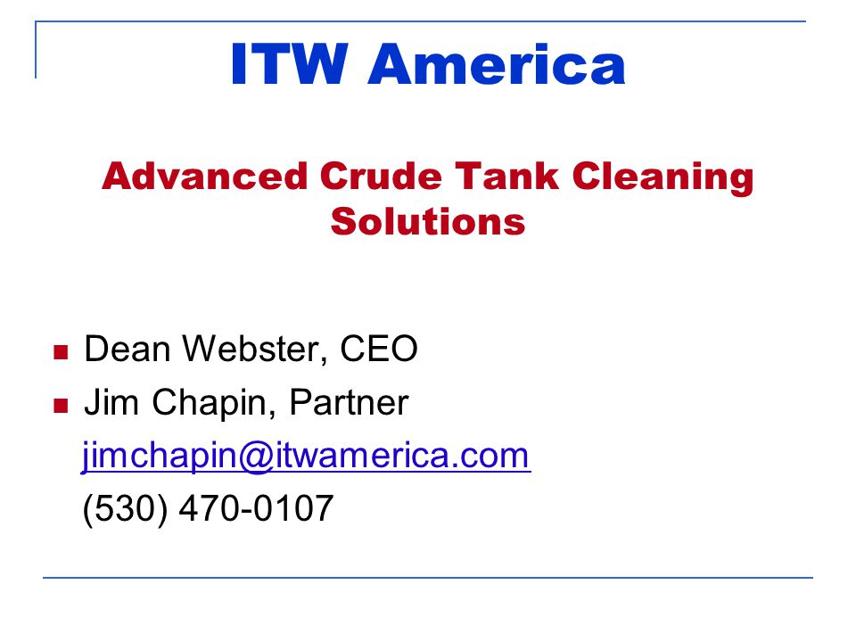 ITW America Advanced Crude Tank Cleaning Solutions Dean Webster, CEO Jim Chapin, Partner jimchapin@itwamerica.com (530) 470-0107