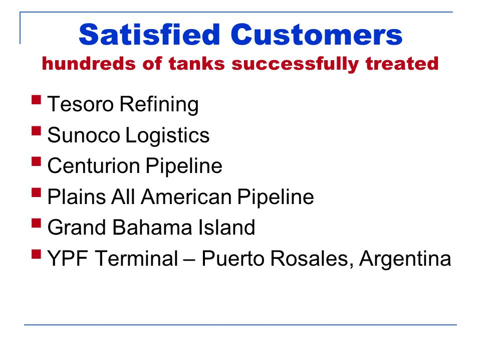 Satisfied Customers hundreds of tanks successfully treated  Tesoro Refining  Sunoco Logistics  Centurion Pipeline  Plains All American Pipeline  Grand Bahama Island  YPF Terminal – Puerto Rosales, Argentina