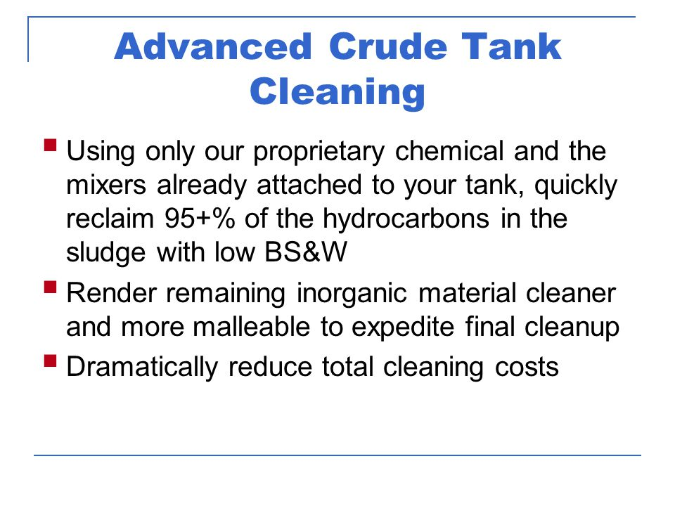 Tank Cleaning Process Isolate tank Leave crude oil in tank equal to amount of sludge for cutter stock Add proprietary chemical Allow mixers to stir tank for 10 to 14 days Fill tank with crude Pump off contents with low BS&W