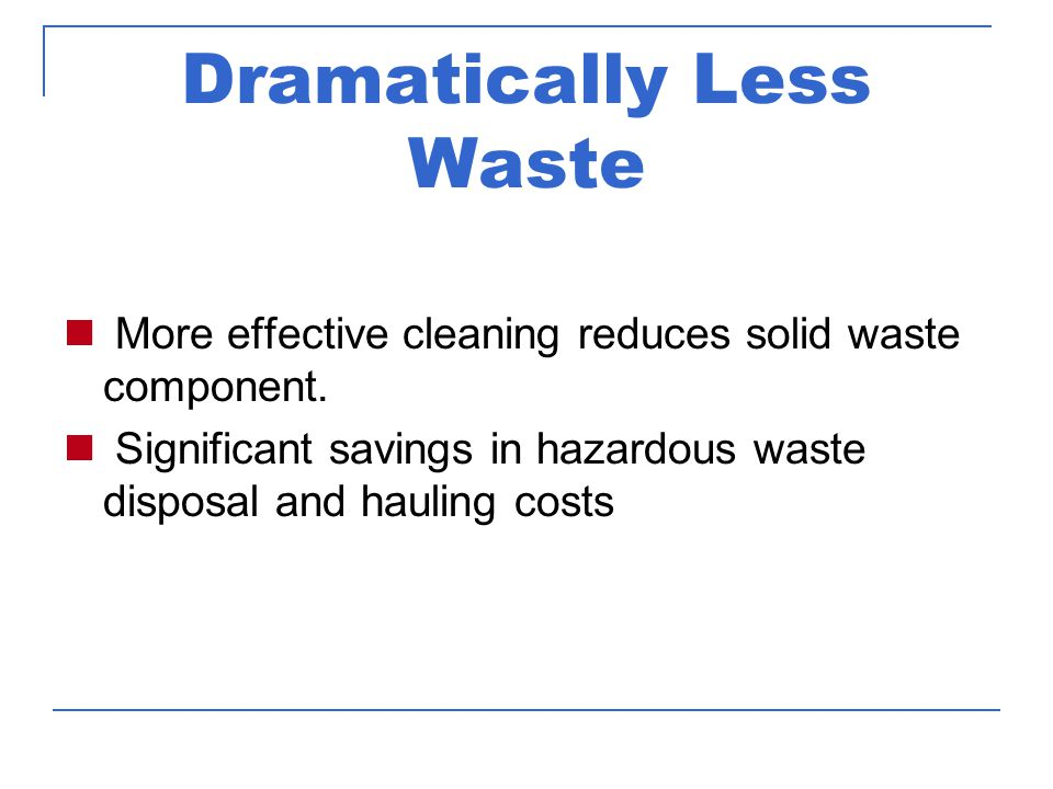 Dramatically Less Waste More effective cleaning reduces solid waste component.