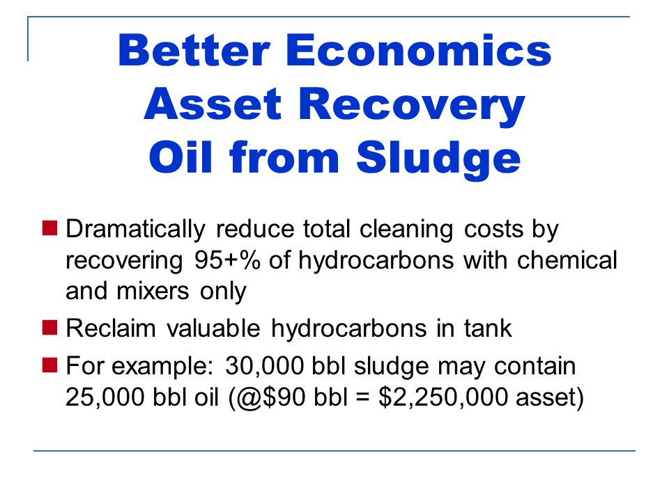 Better Economics Asset Recovery Oil from Sludge Dramatically reduce total cleaning costs by recovering 95+% of hydrocarbons with chemical and mixers only Reclaim valuable hydrocarbons in tank For example: 30,000 bbl sludge may contain 25,000 bbl oil (@$90 bbl = $2,250,000 asset)