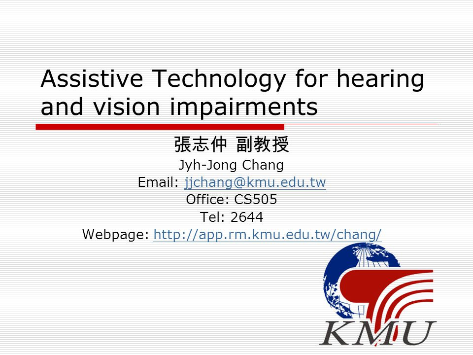 Assistive Technology for hearing and vision impairments 張志仲 副教授 Jyh-Jong Chang Email: jjchang@kmu.edu.twjjchang@kmu.edu.tw Office: CS505 Tel: 2644 Web