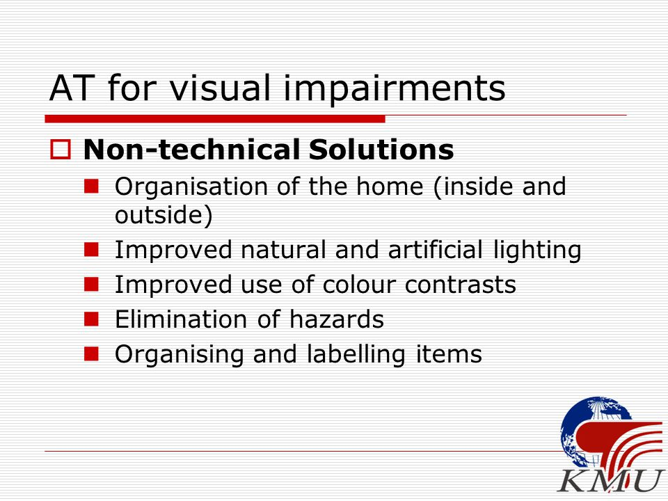 AT for visual impairments  Non-technical Solutions Organisation of the home (inside and outside) Improved natural and artificial lighting Improved us