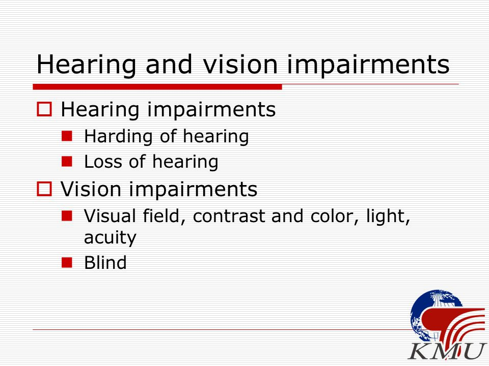 Hearing and vision impairments  Hearing impairments Harding of hearing Loss of hearing  Vision impairments Visual field, contrast and color, light,