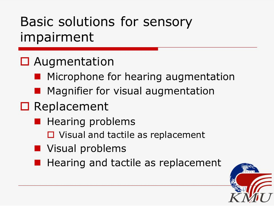 Basic solutions for sensory impairment  Augmentation Microphone for hearing augmentation Magnifier for visual augmentation  Replacement Hearing prob