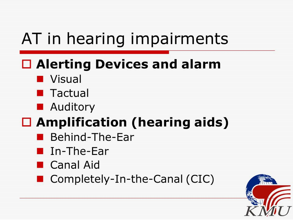 AT in hearing impairments  Alerting Devices and alarm Visual Tactual Auditory  Amplification (hearing aids) Behind-The-Ear In-The-Ear Canal Aid Comp