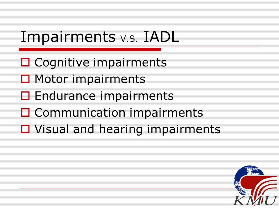 Impairments V.S. IADL  Cognitive impairments  Motor impairments  Endurance impairments  Communication impairments  Visual and hearing impairments