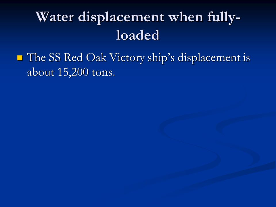 Water displacement when fully- loaded The SS Red Oak Victory ship's displacement is about 15,200 tons.