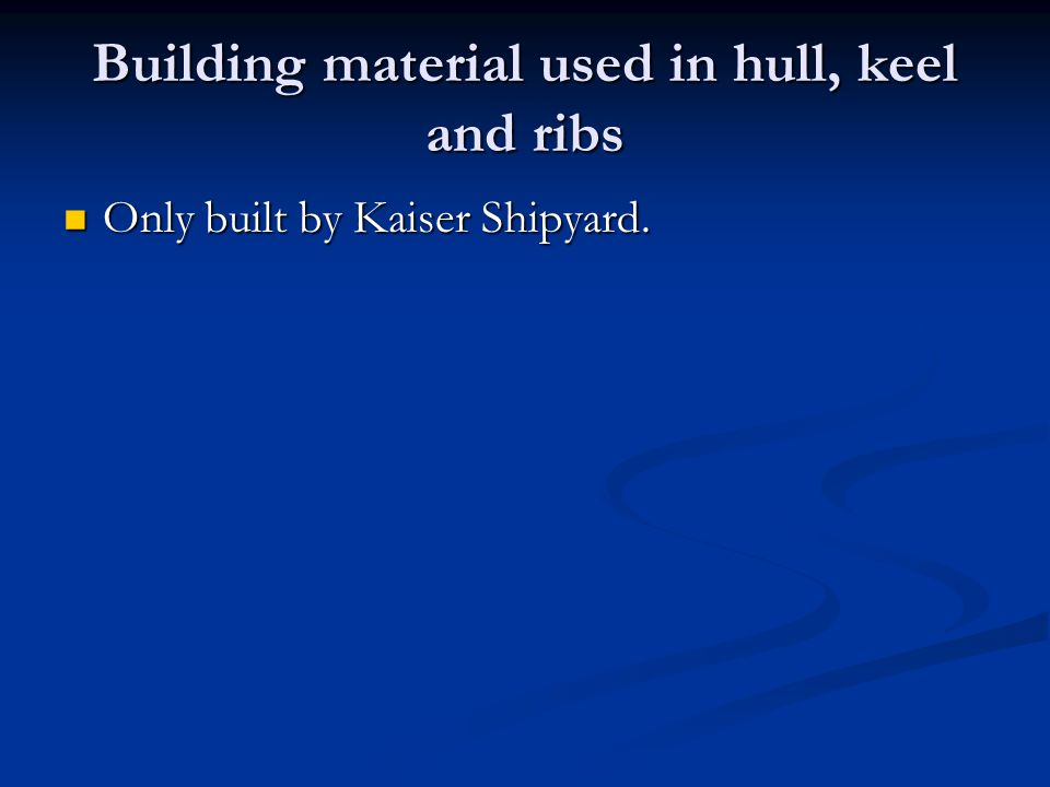 Building material used in hull, keel and ribs Only built by Kaiser Shipyard.