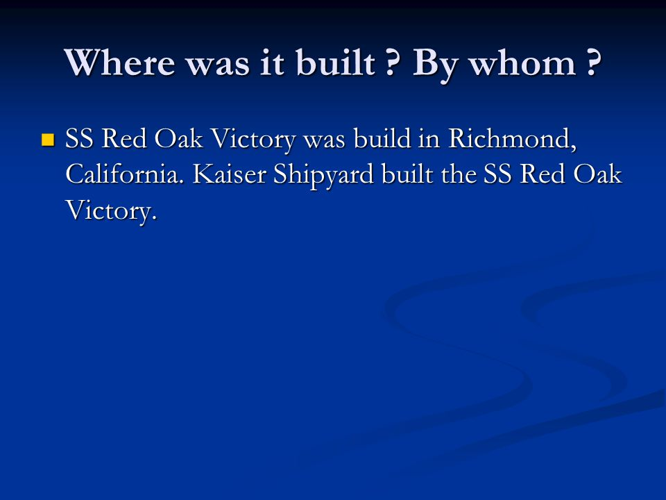 Where was it built . By whom . SS Red Oak Victory was build in Richmond, California.