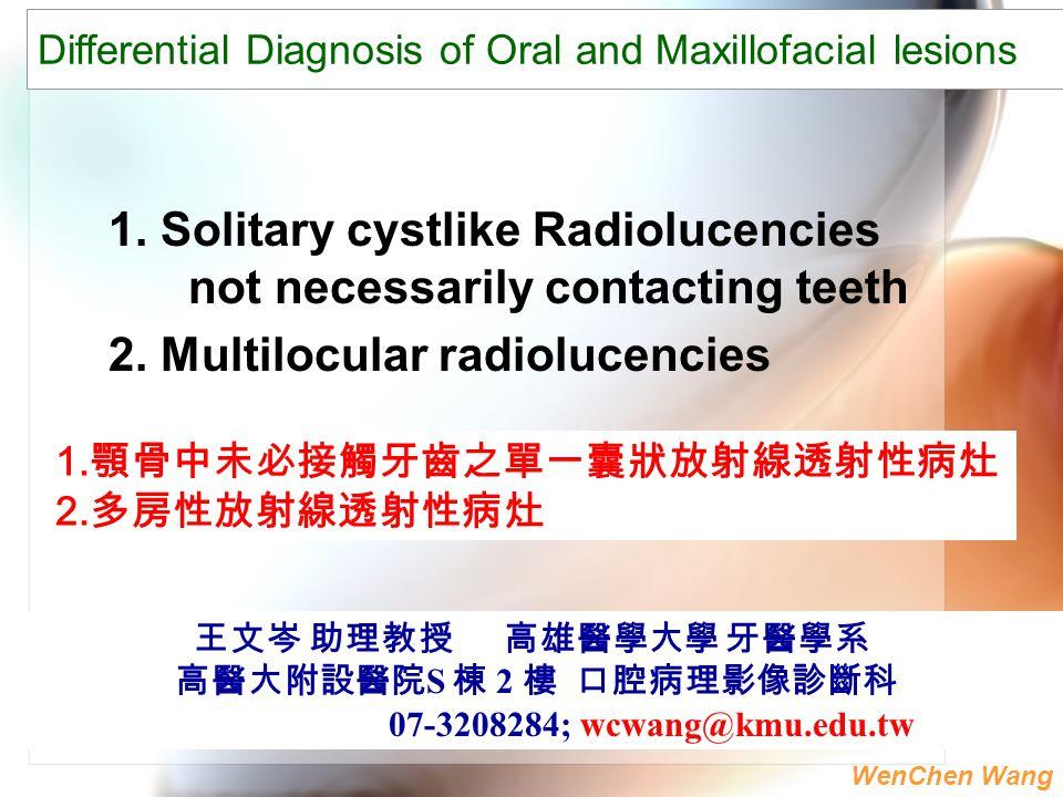 WenChen Wang 1. Solitary cystlike Radiolucencies not necessarily contacting teeth 2. Multilocular radiolucencies 王文岑 助理教授 高雄醫學大學 牙醫學系 高醫大附設醫院 S 棟 2 樓