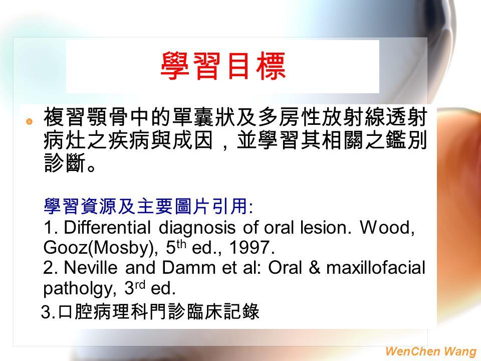 WenChen Wang 學習目標  複習顎骨中的單囊狀及多房性放射線透射 病灶之疾病與成因,並學習其相關之鑑別 診斷。 學習資源及主要圖片引用 : 1. Differential diagnosis of oral lesion. Wood, Gooz(Mosby), 5 th ed., 199
