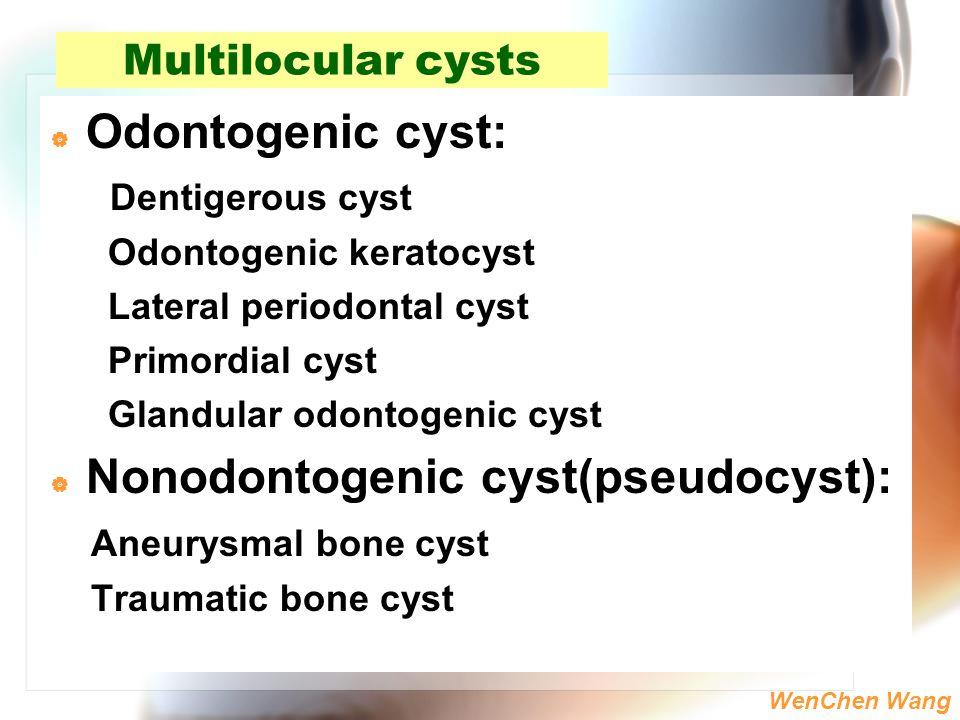 WenChen Wang Multilocular cysts  Odontogenic cyst: Dentigerous cyst Odontogenic keratocyst Lateral periodontal cyst Primordial cyst Glandular odontog