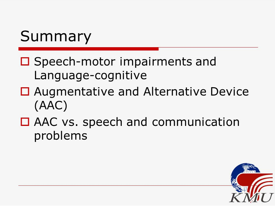 Summary  Speech-motor impairments and Language-cognitive  Augmentative and Alternative Device (AAC)  AAC vs.