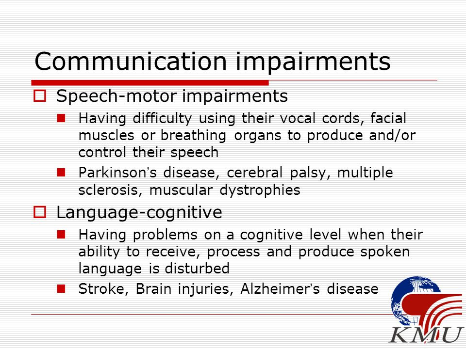 Communication impairments  Speech-motor impairments Having difficulty using their vocal cords, facial muscles or breathing organs to produce and/or control their speech Parkinson ' s disease, cerebral palsy, multiple sclerosis, muscular dystrophies  Language-cognitive Having problems on a cognitive level when their ability to receive, process and produce spoken language is disturbed Stroke, Brain injuries, Alzheimer ' s disease