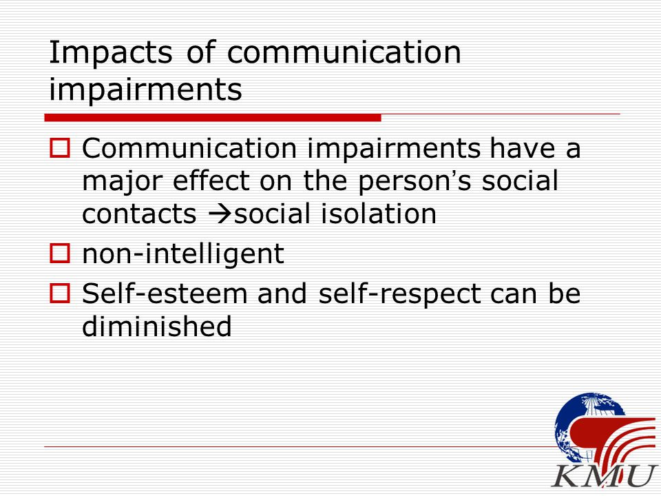 Impacts of communication impairments  Communication impairments have a major effect on the person ' s social contacts  social isolation  non-intelligent  Self-esteem and self-respect can be diminished