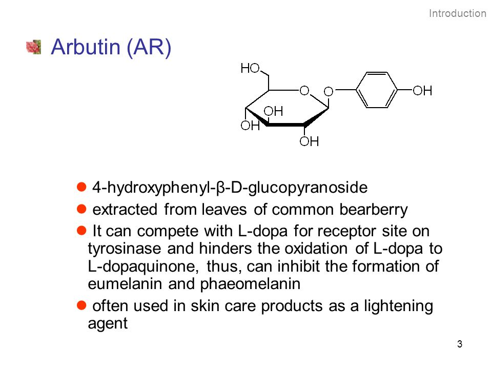 3 Introduction Arbutin (AR) 4-hydroxyphenyl-β-D-glucopyranoside extracted from leaves of common bearberry It can compete with L-dopa for receptor site