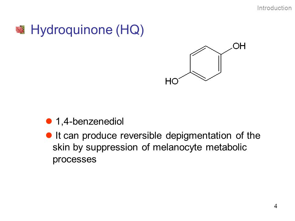 4 Hydroquinone (HQ) 1,4-benzenediol It can produce reversible depigmentation of the skin by suppression of melanocyte metabolic processes Introduction