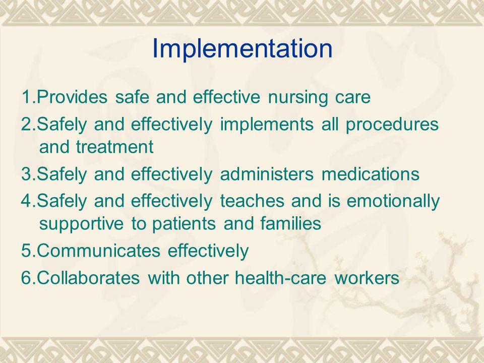 Implementation 1.Provides safe and effective nursing care 2.Safely and effectively implements all procedures and treatment 3.Safely and effectively administers medications 4.Safely and effectively teaches and is emotionally supportive to patients and families 5.Communicates effectively 6.Collaborates with other health-care workers