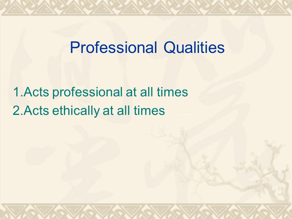 Professional Qualities 1.Acts professional at all times 2.Acts ethically at all times
