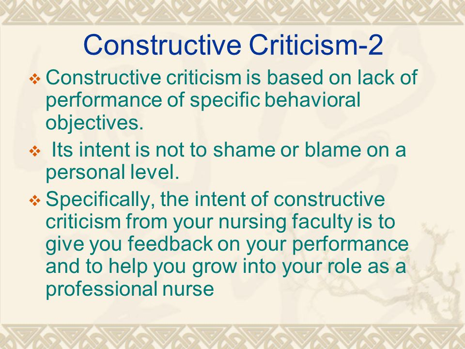 Constructive Criticism-2  Constructive criticism is based on lack of performance of specific behavioral objectives.