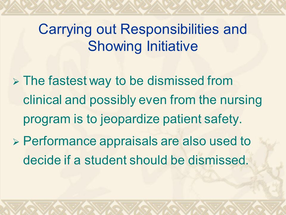 Carrying out Responsibilities and Showing Initiative  The fastest way to be dismissed from clinical and possibly even from the nursing program is to jeopardize patient safety.