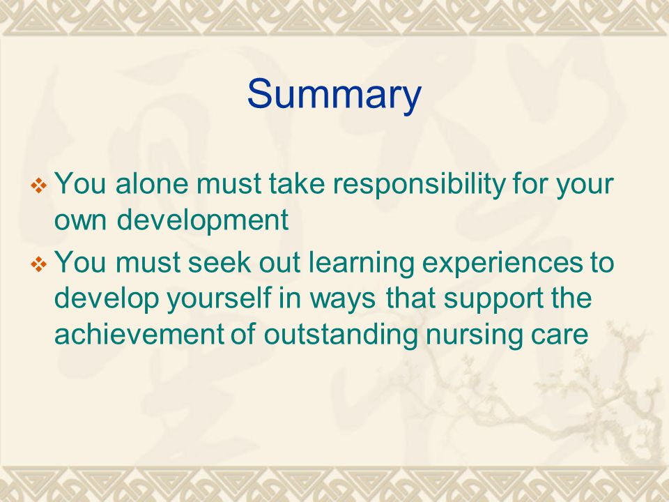 Summary  You alone must take responsibility for your own development  You must seek out learning experiences to develop yourself in ways that support the achievement of outstanding nursing care