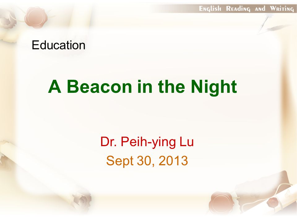Education A Beacon in the Night Dr. Peih-ying Lu Sept 30, 2013
